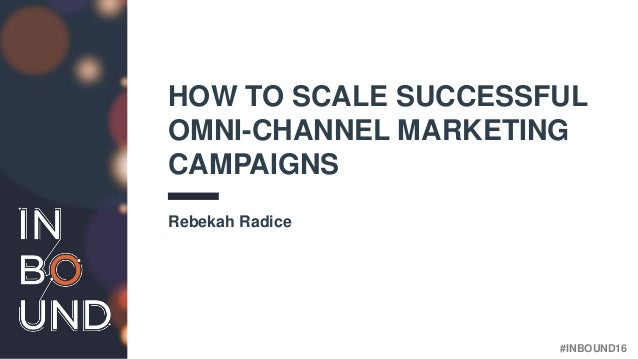 #INBOUND16 HOW TO SCALE SUCCESSFUL OMNI-CHANNEL MARKETING CAMPAIGNS Rebekah Radice