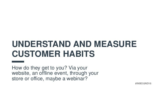 #INBOUND16 UNDERSTAND AND MEASURE CUSTOMER HABITS How do they get to you? Via your website, an offline event, through your...