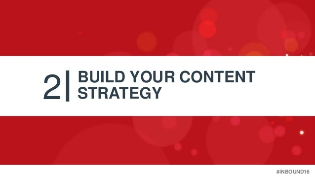 #INBOUND16 2 BUILD YOUR CONTENT STRATEGY