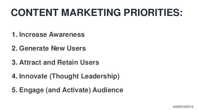 #INBOUND16 CONTENT MARKETING PRIORITIES: 1. Increase Awareness 2. Generate New Users 3. Attract and Retain Users 4. Innova...