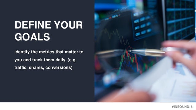#INBOUND16 DEFINE YOUR GOALS Identify the metrics that matter to you and track them daily. (e.g. traffic, shares, conversi...