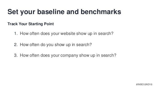 #INBOUND16 1. How often does your website show up in search? Set your baseline and benchmarks Track Your Starting Point 2....