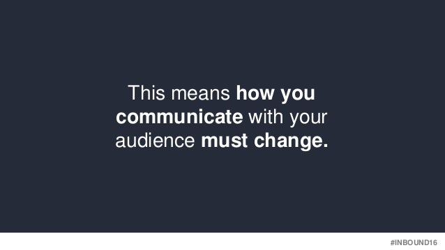 #INBOUND16 This means how you communicate with your audience must change.