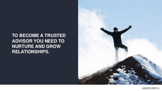 #INBOUND16 TO BECOME A TRUSTED ADVISOR YOU NEED TO NURTURE AND GROW RELATIONSHIPS.