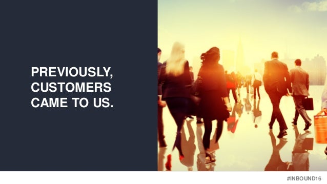 #INBOUND16 PREVIOUSLY, CUSTOMERS CAME TO US.