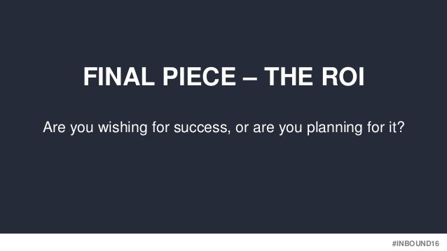 #INBOUND16 Are you wishing for success, or are you planning for it? FINAL PIECE – THE ROI