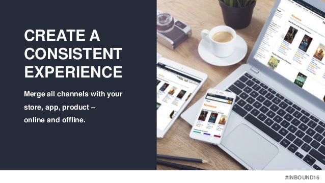 #INBOUND16 CREATE A CONSISTENT EXPERIENCE Merge all channels with your store, app, product – online and offline.