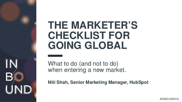 #INBOUND16 THE MARKETER'S CHECKLIST FOR GOING GLOBAL What to do (and not to do) when entering a new market. Niti Shah, Sen...