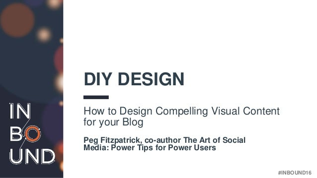 #INBOUND16 DIY DESIGN How to Design Compelling Visual Content for your Blog Peg Fitzpatrick, co-author The Art of Social M...
