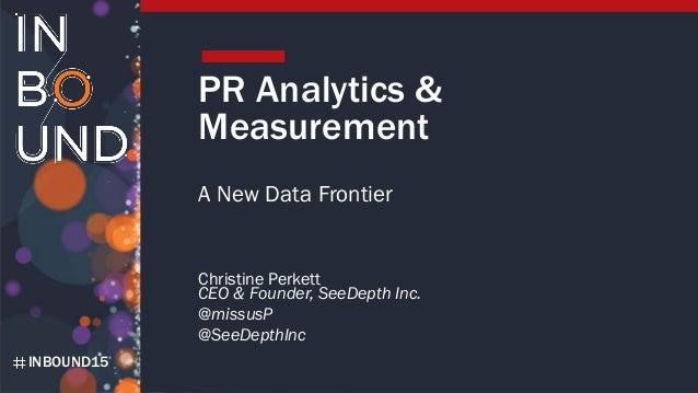 INBOUND15 PR Analytics & Measurement A New Data Frontier Christine Perkett CEO & Founder, SeeDepth Inc. @missusP @SeeDepth...