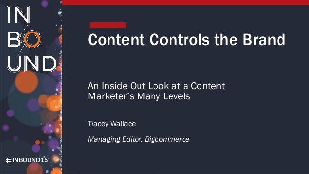 INBOUND15 Content Controls the Brand An Inside Out Look at a Content Marketer's Many Levels Tracey Wallace Managing Editor...