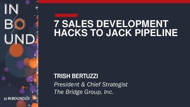 INBOUND15 7 SALES DEVELOPMENT HACKS TO JACK PIPELINE TRISH BERTUZZI President & Chief Strategist The Bridge Group, Inc.