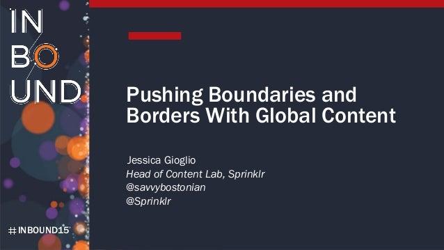 INBOUND15 Pushing Boundaries and Borders With Global Content Jessica Gioglio Head of Content Lab, Sprinklr @savvybostonian...