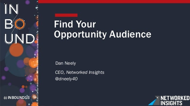 INBOUND15 Find Your Opportunity Audience Dan Neely CEO, Networked Insights @dneely40