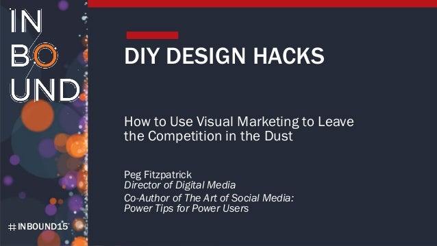INBOUND15 DIY DESIGN HACKS How to Use Visual Marketing to Leave the Competition in the Dust Peg Fitzpatrick Director of Di...