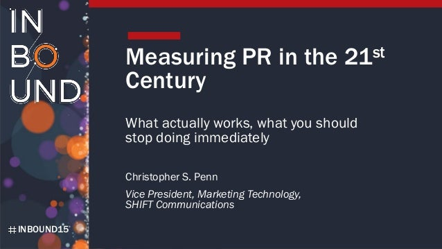 INBOUND15 Measuring PR in the 21st Century What actually works, what you should stop doing immediately Christopher S. Penn...