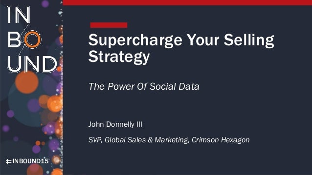 INBOUND15 Supercharge Your Selling Strategy The Power Of Social Data John Donnelly III SVP, Global Sales & Marketing, Crim...