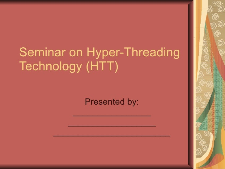 Seminar on Hyper-Threading Technology (HTT) Presented by: ________________ __________________ ________________________
