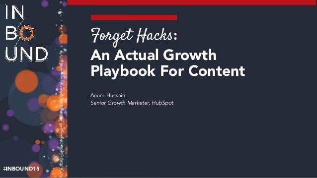 INBOUND15 Forget Hacks:  An Actual Growth Playbook For Content Anum Hussain Senior Growth Marketer, HubSpot