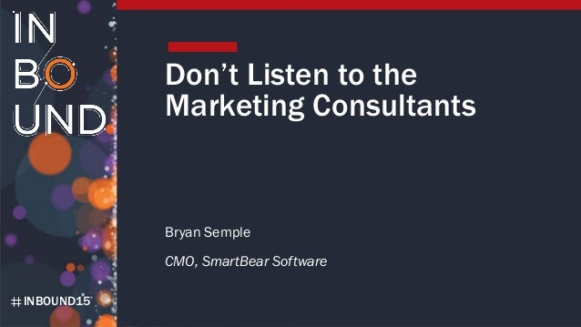INBOUND15 Don't Listen to the Marketing Consultants Bryan Semple CMO, SmartBear Software