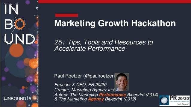 INBOUND15 Marketing Growth Hackathon 25+ Tips, Tools and Resources to Accelerate Performance Paul Roetzer (@paulroetzer) F...