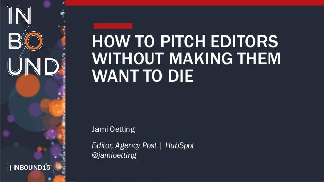 INBOUND15 HOW TO PITCH EDITORS WITHOUT MAKING THEM WANT TO DIE Jami Oetting Editor, Agency Post | HubSpot @jamioetting