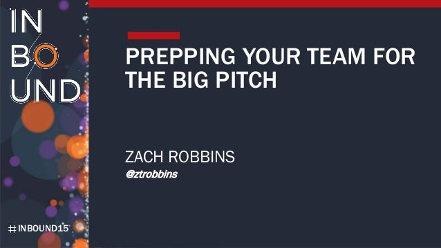 INBOUND15 PREPPING YOUR TEAM FOR THE BIG PITCH ZACH ROBBINS @ztrobbins