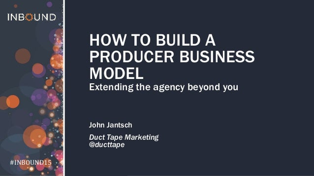 #INBOUND15 #INBOUND15 HOW TO BUILD A PRODUCER BUSINESS MODEL Extending the agency beyond you John Jantsch Duct Tape Market...