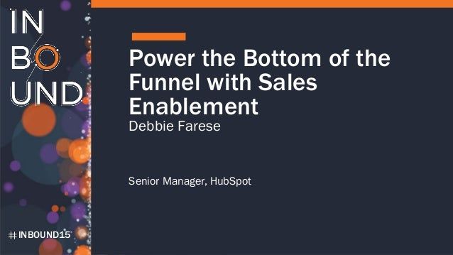 INBOUND15 Power the Bottom of the Funnel with Sales Enablement Debbie Farese Senior Manager, HubSpot