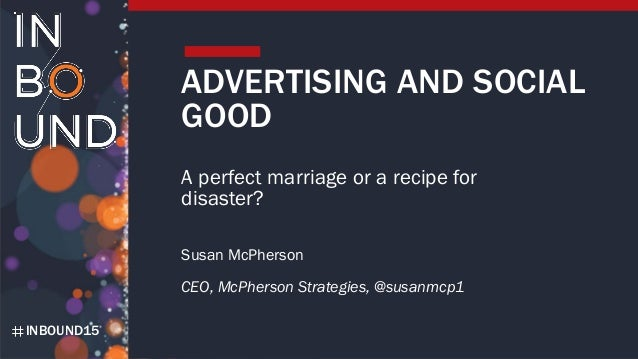 INBOUND15 ADVERTISING AND SOCIAL GOOD A perfect marriage or a recipe for disaster? Susan McPherson CEO, McPherson Strategi...