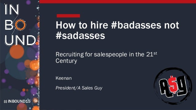 INBOUND15 How to hire #badasses not #sadasses Recruiting for salespeople in the 21st Century Keenan President/A Sales Guy