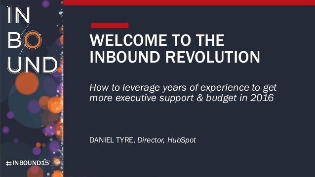 INBOUND15 WELCOME TO THE INBOUND REVOLUTION How to leverage years of experience to get more executive support & budget in ...