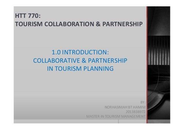 HTT 770: TOURISM COLLABORATION & PARTNERSHIP BY: NORHASIMAH BT HAMIM 2013838972 MASTER IN TOURISM MANAGEMENT 1.0 INTRODUCT...
