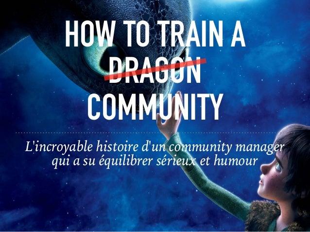 HOW TO TRAIN A DRAGON COMMUNITY L'incroyable histoire d'un community manager qui a su équilibrer sérieux et humour