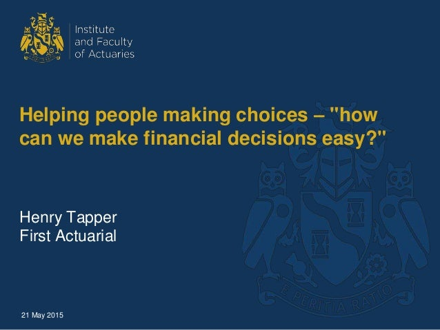 "Helping people making choices – ""how can we make financial decisions easy?"" Henry Tapper First Actuarial 21 May 2015"