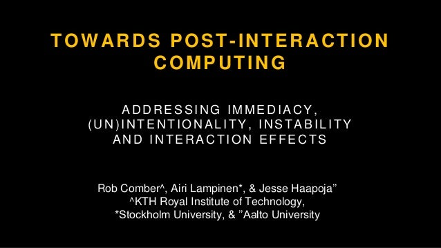 TOWARDS POST-INTERACTION COMPUTING ADDRESSING IMMEDIACY, (UN)INTENTIONALITY, INSTABILITY AND INTERACTION EFFECTS Rob Combe...