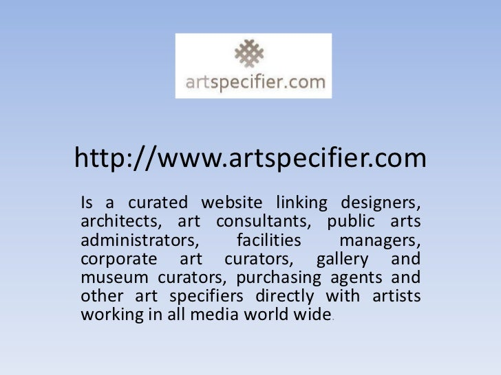 http://www.artspecifier.comIs a curated website linking designers,architects, art consultants, public artsadministrators, ...