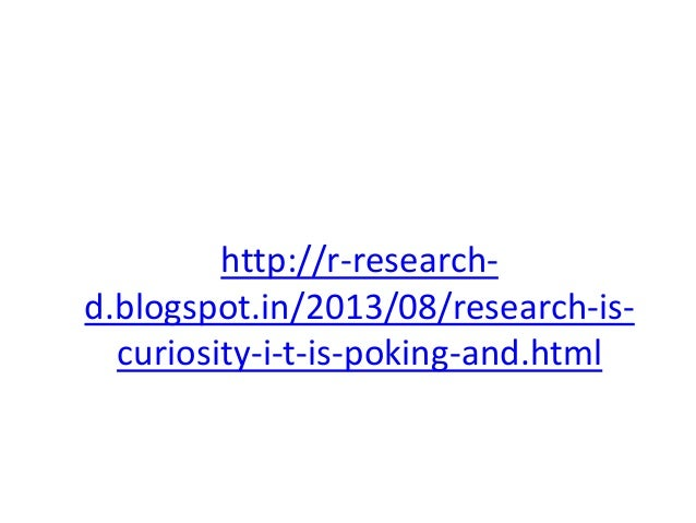 http://r-research- d.blogspot.in/2013/08/research-is- curiosity-i-t-is-poking-and.html