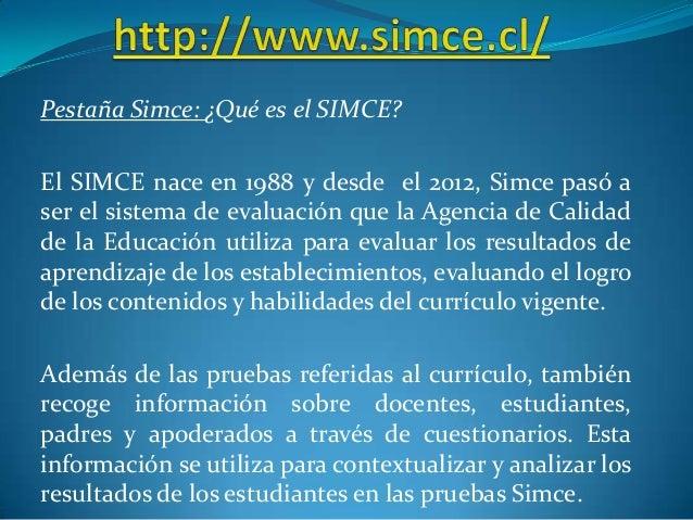 Pestaña Simce: ¿Qué es el SIMCE? El SIMCE nace en 1988 y desde el 2012, Simce pasó a ser el sistema de evaluación que la A...