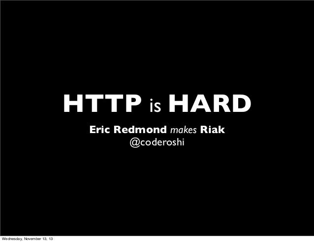 HTTP is HARD Eric Redmond makes Riak @coderoshi  Wednesday, November 13, 13