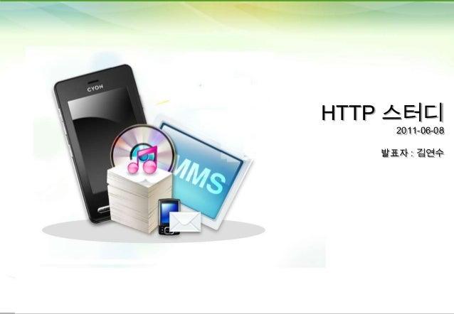 HTTP 스터디 2011-06-08  발표자 : 김연수  1