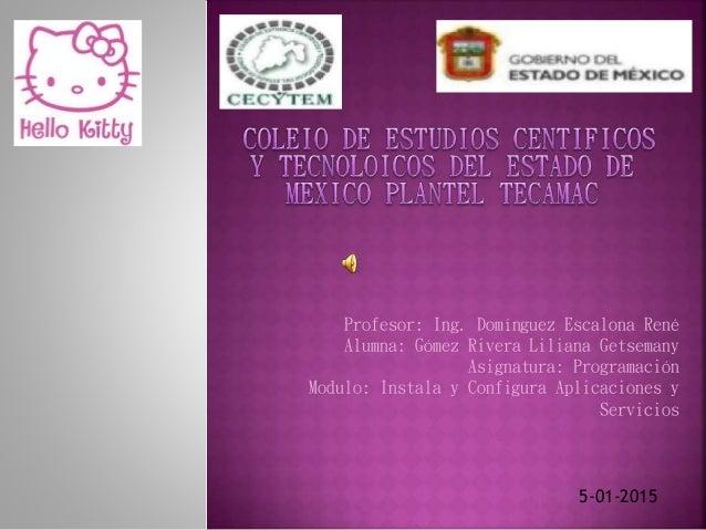 Profesor: Ing. Domínguez Escalona René Alumna: Gómez Rivera Liliana Getsemany Asignatura: Programación Modulo: Instala y C...