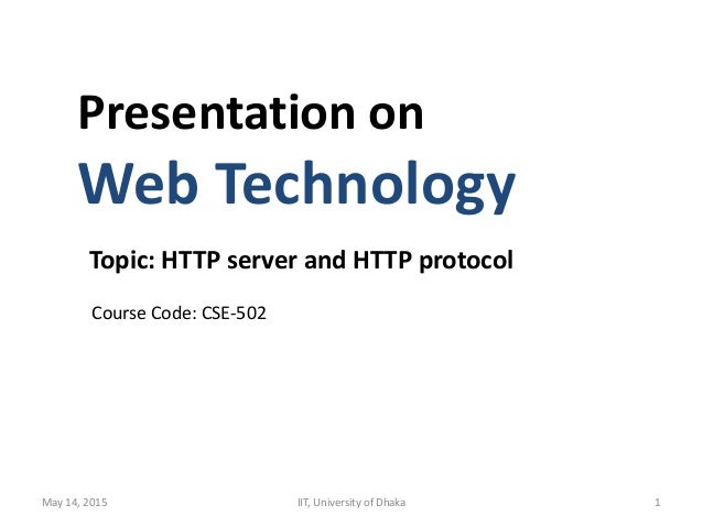Presentation on Web Technology Topic: HTTP server and HTTP protocol Course Code: CSE-502 May 14, 2015 IIT, University of D...