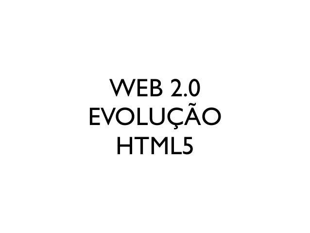 WEB 2.0 EVOLUÇÃO HTML5