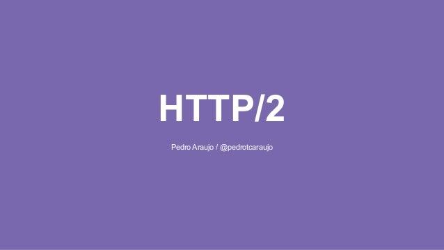 HTTP/2 Pedro Araujo / @pedrotcaraujo