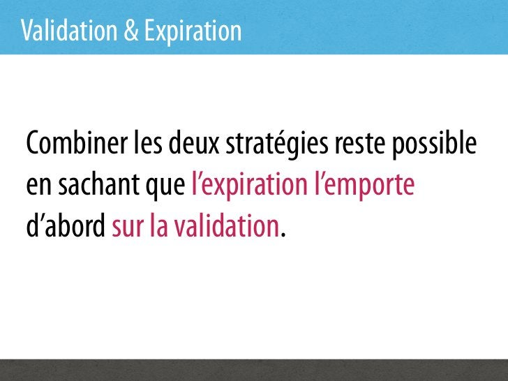 Validation & ExpirationCombiner les deux stratégies reste possibleen sachant que l'expiration l'emported'abord sur la vali...