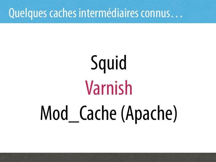 Quelques caches intermédiaires connus…            Squid           Varnish      Mod_Cache (Apache)