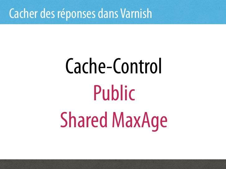 Cacher des réponses dans Varnish            Cache-Control               Public           Shared MaxAge