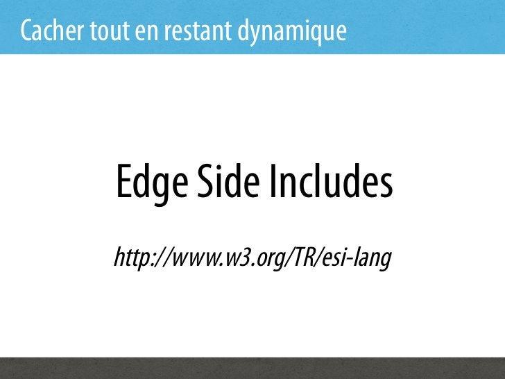 Cacher tout en restant dynamique         Edge Side Includes         http://www.w3.org/TR/esi-lang