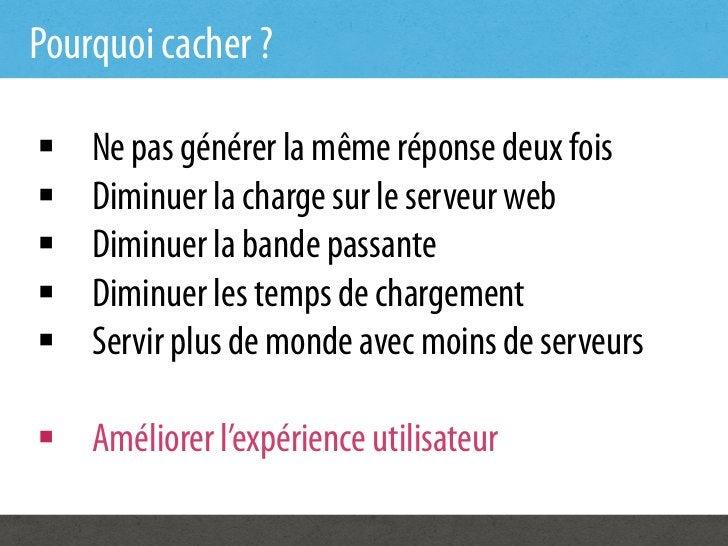 Pourquoi cacher ?§   Ne pas générer la même réponse deux fois§   Diminuer la charge sur le serveur web§   Diminuer l...